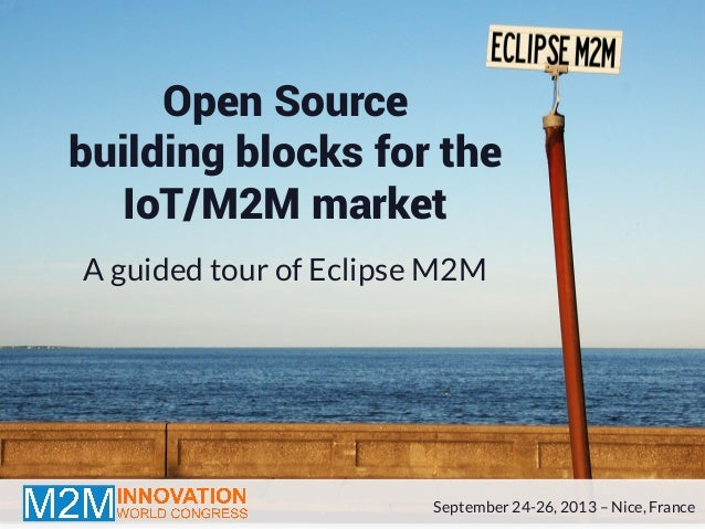 Open Source building blocks for the IoT/M2M market A guided tour of Eclipse M2M September 24-26, 2013 –Nice, France