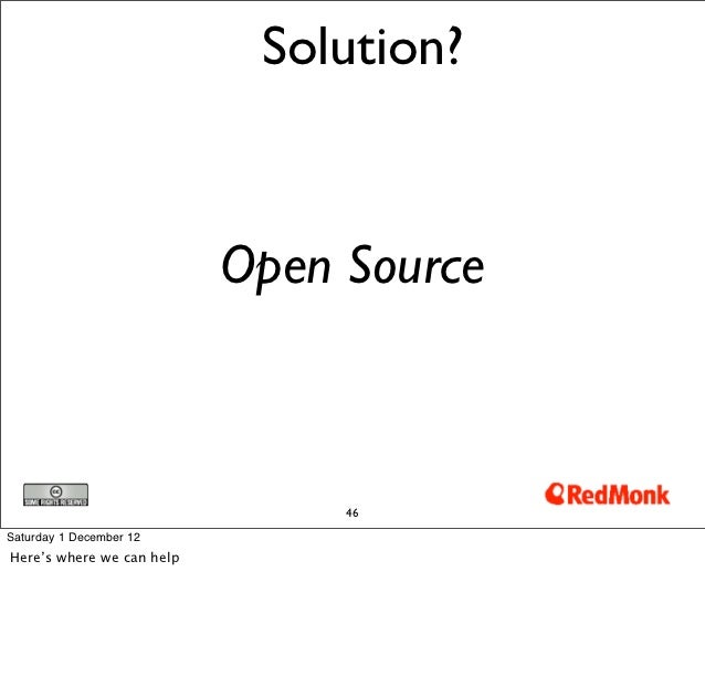 Solution?                           Open Source                                46Saturday 1 December 12Here's where we can...