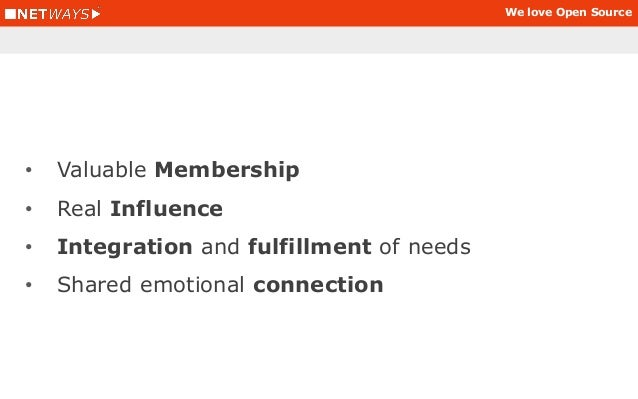 We love Open Source • Valuable Membership • Real Influence • Integration and fulfillment of needs • Shared emotional conne...