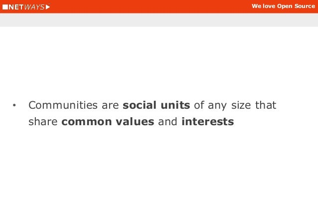 We love Open Source • Communities are social units of any size that share common values and interests