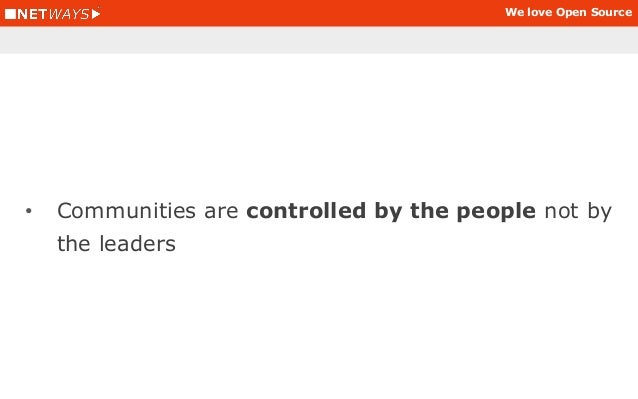 We love Open Source • Communities are controlled by the people not by the leaders