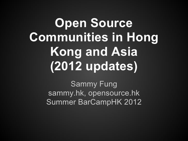 Open SourceCommunities in Hong  Kong and Asia  (2012 updates)      Sammy Fung  sammy.hk, opensource.hk  Summer BarCampHK 2...