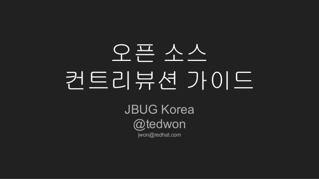 오픈 소스 컨트리뷰션 가이드 JBUG Korea @tedwon jwon@redhat.com