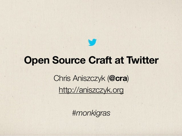 Open Source Craft at Twitter      Chris Aniszczyk (@cra)       http://aniszczyk.org           #monkigras