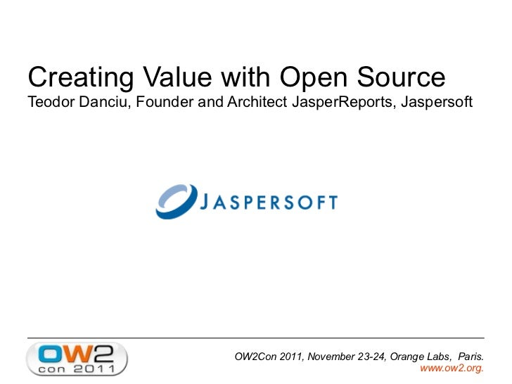 Creating Value with Open SourceTeodor Danciu, Founder and Architect JasperReports, Jaspersoft                            O...