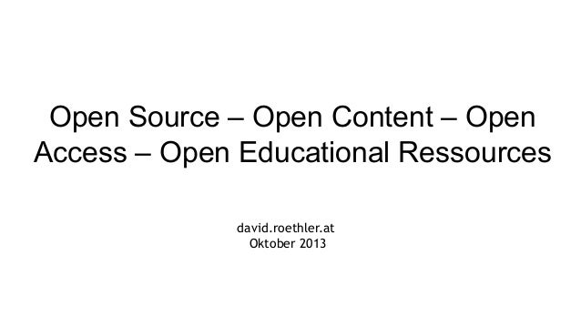 Open Source – Open Content – Open Access – Open Educational Ressources david.roethler.at Oktober 2013