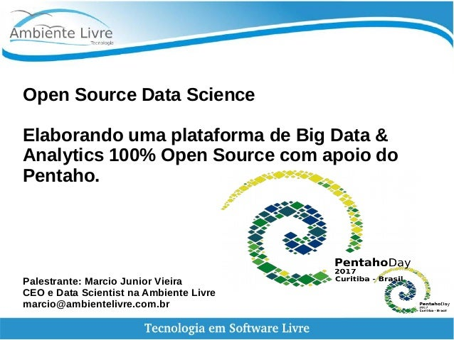 Open Source Data Science Elaborando uma plataforma de Big Data & Analytics 100% Open Source com apoio do Pentaho. Palestra...