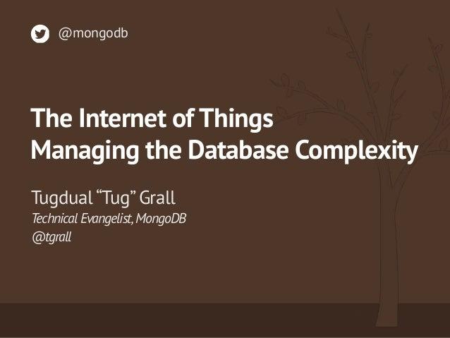 "Technical Evangelist,MongoDB @tgrall Tugdual ""Tug"" Grall @mongodb The Internet of Things Managing the Database Complexity"