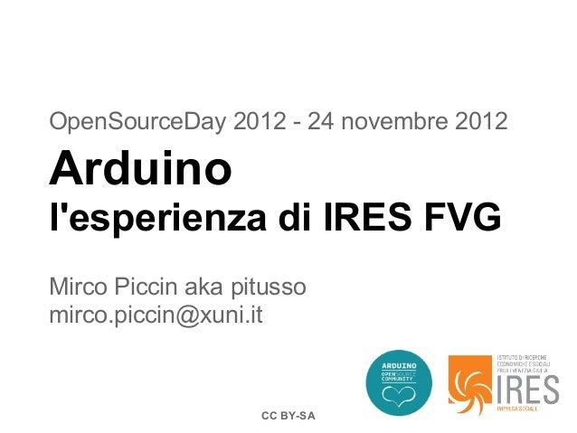 OpenSourceDay 2012 - 24 novembre 2012Arduinolesperienza di IRES FVGMirco Piccin aka pitussomirco.piccin@xuni.it           ...