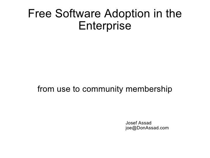 Free Software Adoption in the Enterprise <ul><ul><li>from use to community membership </li></ul></ul>Josef Assad [email_ad...