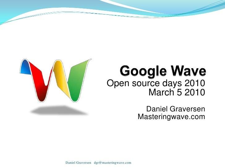 Google Wave<br />Open source days 2010<br />March 5 2010<br /><br />Daniel Graversen<br />Masteringwave.com<br />Daniel G...