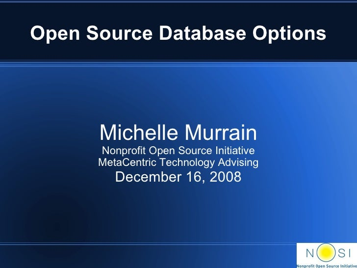 Open Source Database Options Michelle Murrain Nonprofit Open Source Initiative MetaCentric Technology Advising December 16...