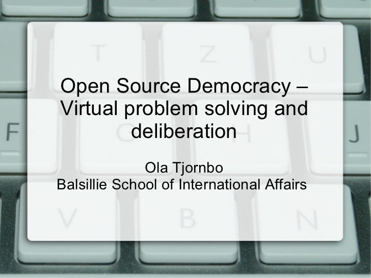 Open Source Democracy – Virtual problem solving and deliberation Ola Tjornbo Balsillie School of International Affairs