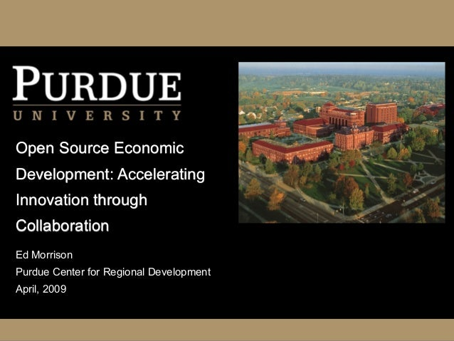 Open Source Economic Development: Accelerating Innovation through Collaboration Ed Morrison Purdue Center for Regional Dev...