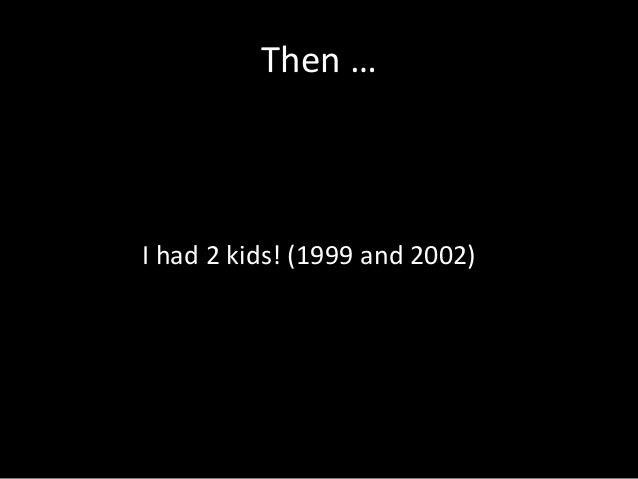 Then … I had 2 kids! (1999 and 2002)