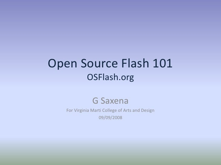 Open Source Flash 101OSFlash.org<br />G Saxena<br />For Virginia Marti College of Arts and Design<br />09/09/2008<br />