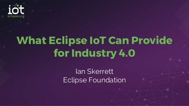 What Eclipse IoT Can Provide for Industry 4.0 Ian Skerrett Eclipse Foundation
