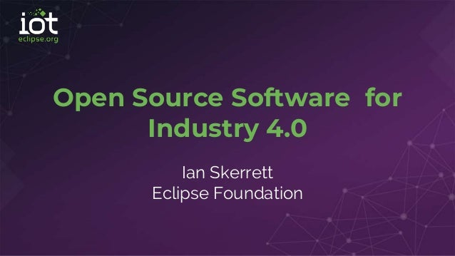 Open Source Software for Industry 4.0 Ian Skerrett Eclipse Foundation