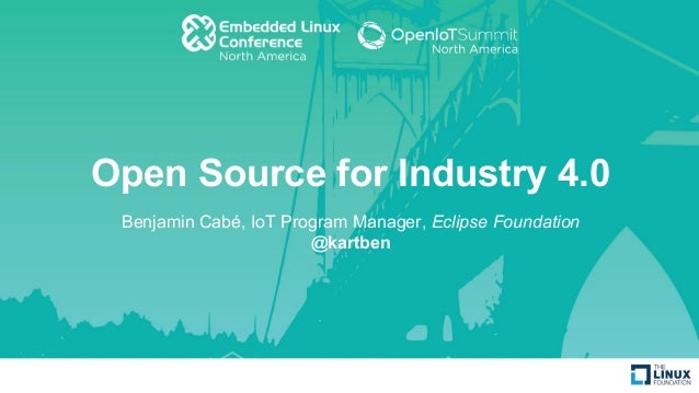 Open Source for Industry 4.0 Benjamin Cabé, IoT Program Manager, Eclipse Foundation @kartben