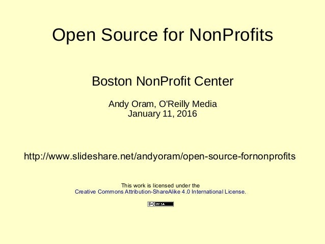 Open Source for NonProfits Boston NonProfit Center Andy Oram, O'Reilly Media January 11, 2016 This work is licensed under ...