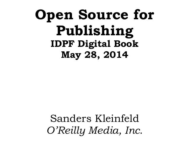 Open Source for Publishing IDPF Digital Book May 28, 2014 Sanders Kleinfeld O'Reilly Media, Inc.