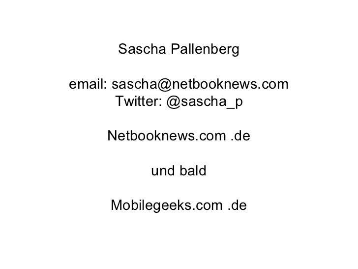 Sascha Pallenbergemail: sascha@netbooknews.com       Twitter: @sascha_p     Netbooknews.com .de          und bald     Mobi...