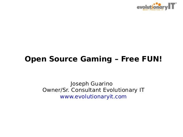 Open Source Gaming – Free FUN! Joseph Guarino Owner/Sr. Consultant Evolutionary IT www.evolutionaryit.com