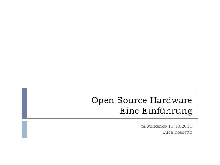 Open Source Hardware     Eine Einführung         fg.workshop 13.10.2011                  Luca Rossetto