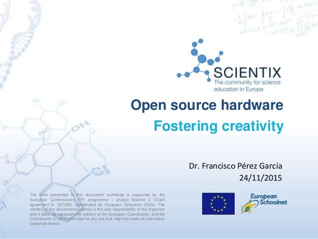 Open source hardware Fostering creativity The work presented in this document/ workshop is supported by the European Commi...
