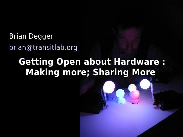 Brian Degger brian@transitlab.org    Getting Open about Hardware :    Making more; Sharing More