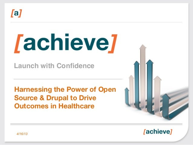 Launch with Confidence!Harnessing the Power of OpenSource & Drupal to DriveOutcomes in Healthcare4/16/13