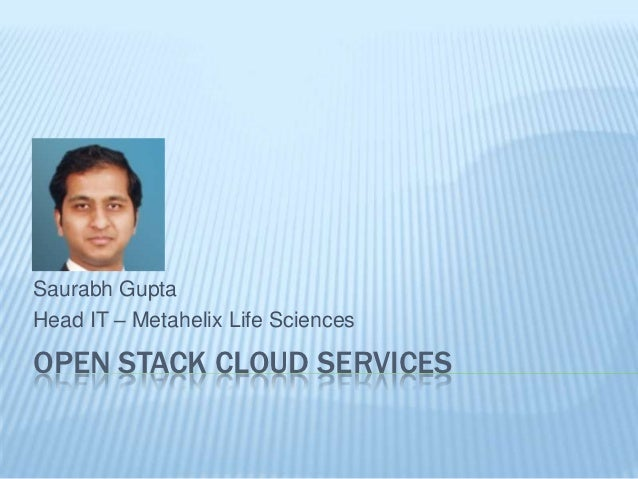 Saurabh GuptaHead IT – Metahelix Life SciencesOPEN STACK CLOUD SERVICES