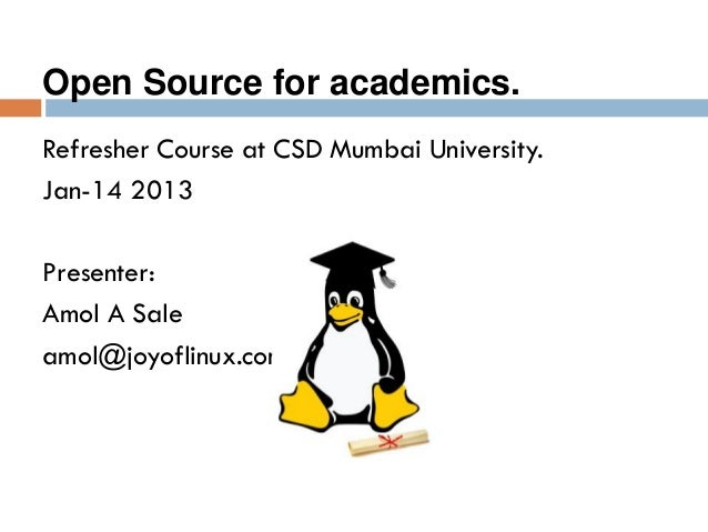Refresher Course at CSD Mumbai University. Jan-14 2013 Presenter: Amol A Sale amol@joyoflinux.com Open Source for academic...