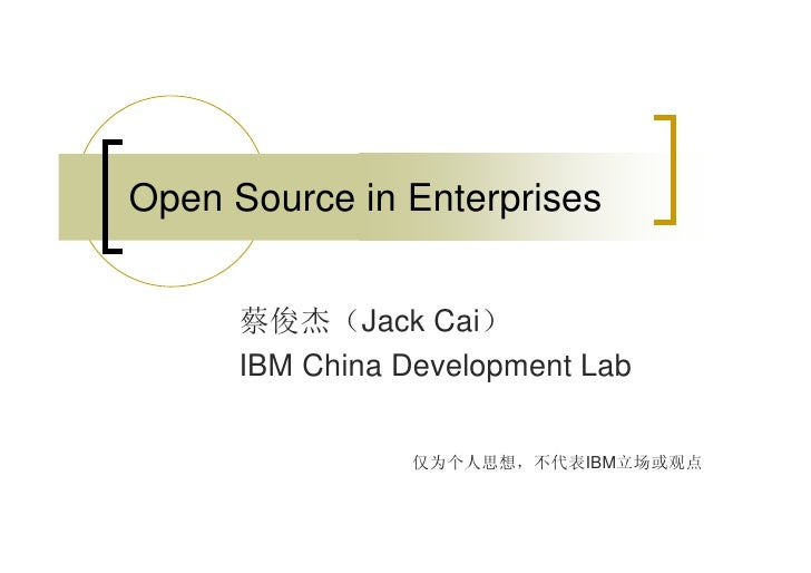 Open Source in Enterprises         蔡俊杰(Jack Cai)       IBM China Development Lab                    仅为个人思想,不代表IBM立场或观点