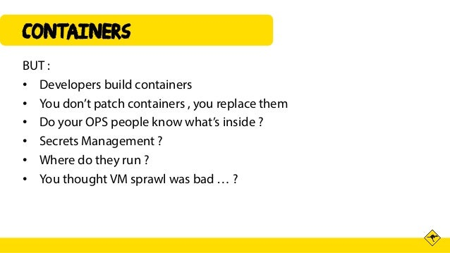 Containers BUT : • Developers build containers • You don't patch containers , you replace them • Do your OPS people know w...