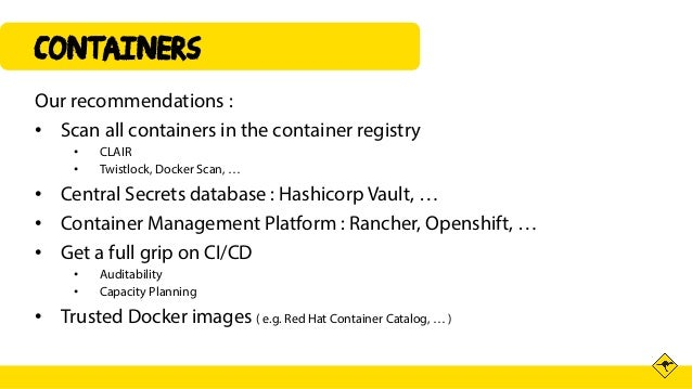 Containers Our recommendations : • Scan all containers in the container registry • CLAIR • Twistlock, Docker Scan, … • Cen...