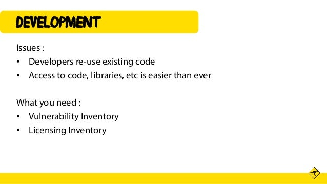 DEVELOPMENT Issues : • Developers re-use existing code • Access to code, libraries, etc is easier than ever What you need ...