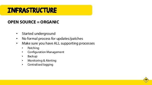 INFRASTRUCTURE OPEN SOURCE = ORGANIC • Started underground • No formal process for updates/patches • Make sure you have AL...