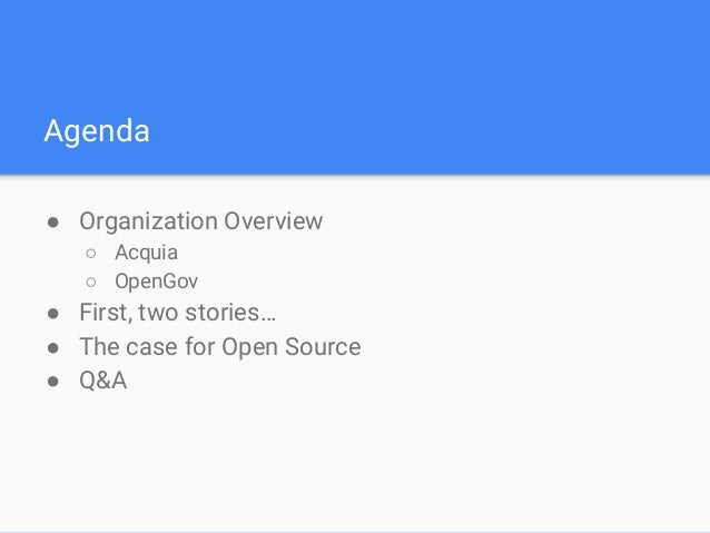 Agenda ● Organization Overview ○ Acquia ○ OpenGov ● First, two stories… ● The case for Open Source ● Q&A