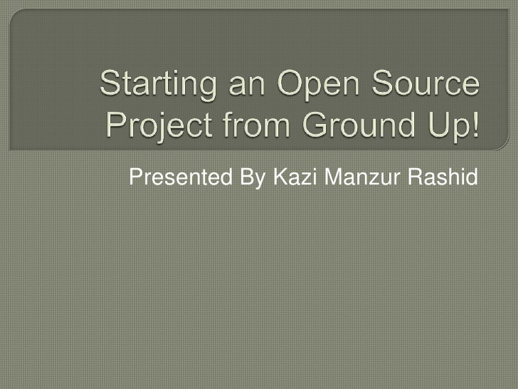 Starting an Open Source Project from Ground Up!<br />Presented By Kazi Manzur Rashid<br />