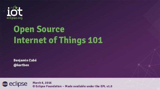 Open Source Internet of Things 101 Benjamin Cabé @kartben March 8, 2016 © Eclipse Foundation – Made available under the EP...