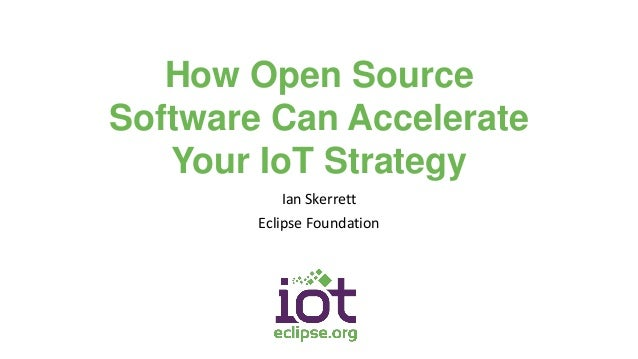 How Open Source Software Can Accelerate Your IoT Strategy Ian Skerrett Eclipse Foundation