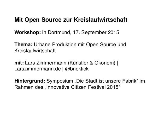 Mit Open Source zur Kreislaufwirtschaft Workshop: in Dortmund, 17. September 2015 Thema: Urbane Produktion mit Open Source...