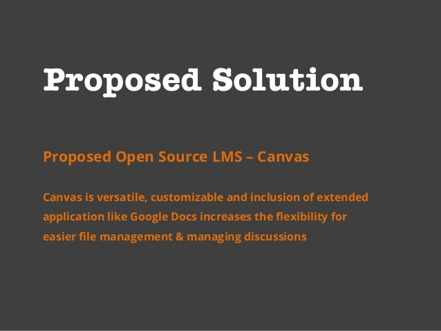 Proposed Solution Proposed Open Source LMS – Canvas Canvas is versatile, customizable and inclusion of extended applicatio...