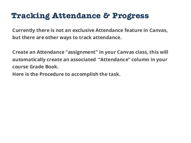 Tracking Attendance & Progress Currently there is not an exclusive Attendance feature in Canvas, but there are other ways ...