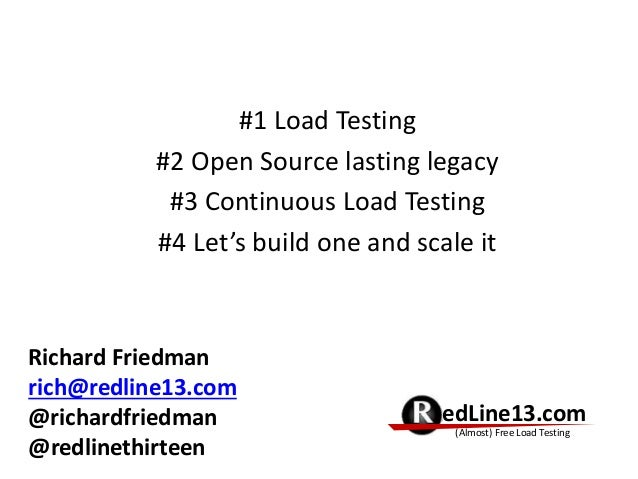 #1 Load Testing #2 Open Source lasting legacy #3 Continuous Load Testing #4 Let's build one and scale it RedLine13.com (Al...