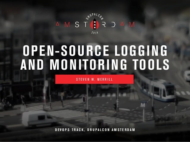 OPEN-SOURCE LOGGING  AND MONITORING TOOLS  S T E V E N W . M E R R I L L  D E V O P S T R A C K , D R U P A L C O N A M ST...