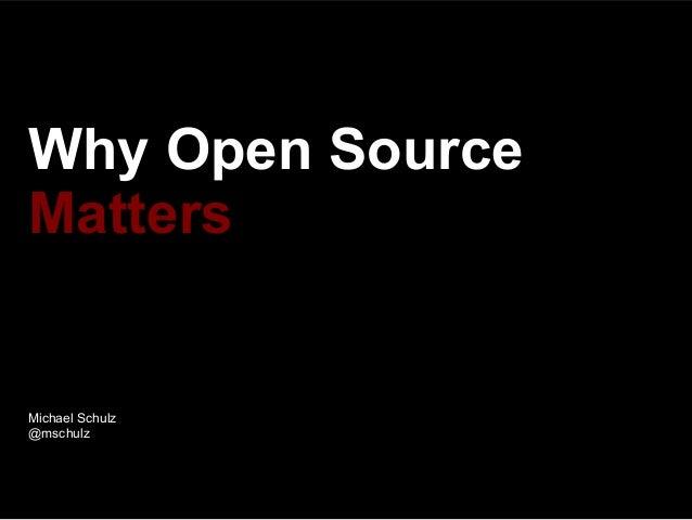 Why Open Source Matters Michael Schulz @mschulz