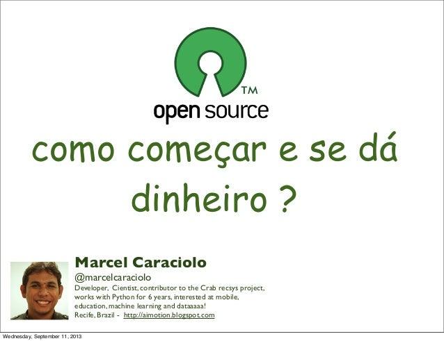 como começar e se dá dinheiro ? Marcel Caraciolo @marcelcaraciolo Developer, Cientist, contributor to the Crab recsys proj...