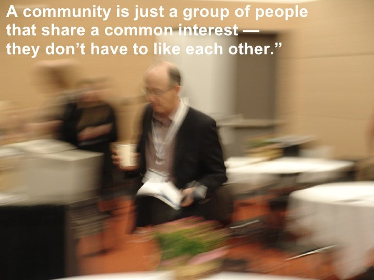 """A community is just a group of people that share a common interest — they don't have to like each other."""""""